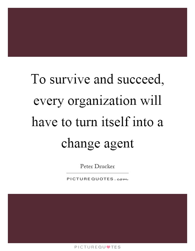 To survive and succeed, every organization will have to turn itself into a change agent Picture Quote #1