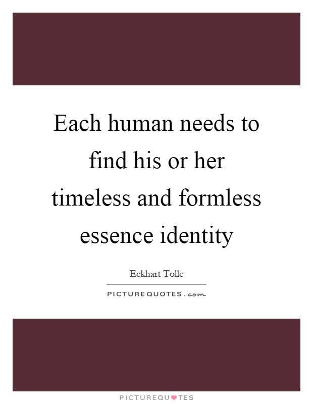 Each human needs to find his or her timeless and formless essence identity Picture Quote #1