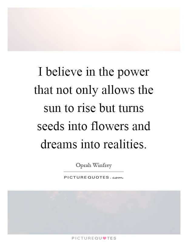 I believe in the power that not only allows the sun to rise but turns seeds into flowers and dreams into realities Picture Quote #1