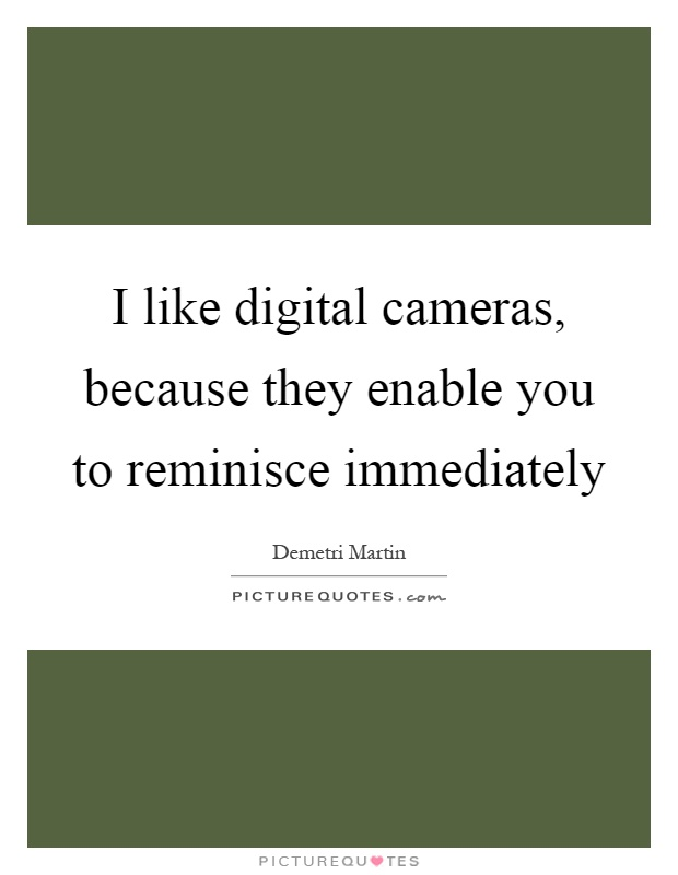 I like digital cameras, because they enable you to reminisce immediately Picture Quote #1