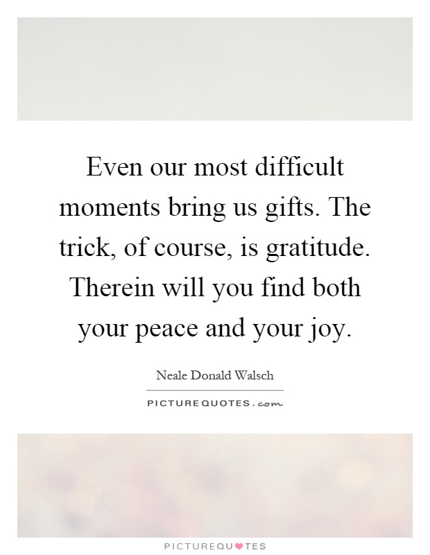 Even our most difficult moments bring us gifts. The trick, of course, is gratitude. Therein will you find both your peace and your joy Picture Quote #1