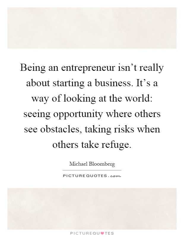 Being an entrepreneur isn't really about starting a business. It's a way of looking at the world: seeing opportunity where others see obstacles, taking risks when others take refuge Picture Quote #1