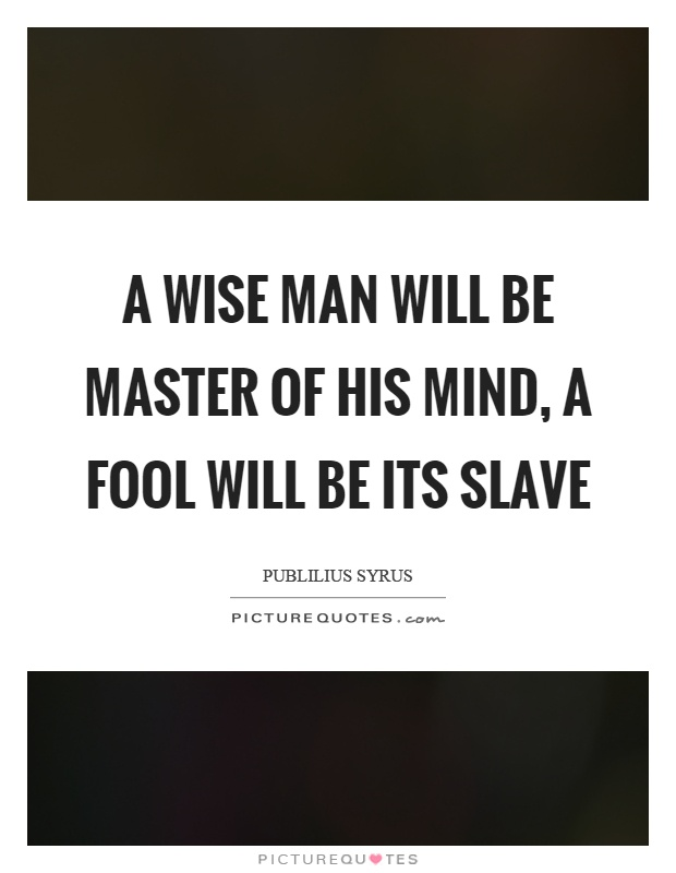 A wise man will be master of his mind, a fool will be its ...