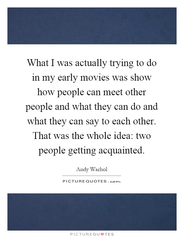 What I was actually trying to do in my early movies was show how people can meet other people and what they can do and what they can say to each other. That was the whole idea: two people getting acquainted Picture Quote #1