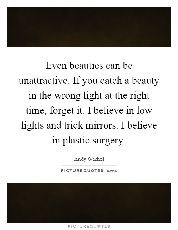 Even beauties can be unattractive. If you catch a beauty in the wrong light at the right time, forget it. I believe in low lights and trick mirrors. I believe in plastic surgery Picture Quote #1