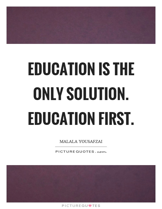 Education is the only solution. Education first Picture Quote #1