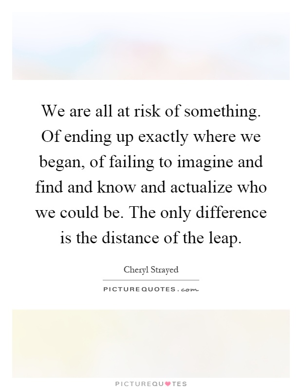 We are all at risk of something. Of ending up exactly where we began, of failing to imagine and find and know and actualize who we could be. The only difference is the distance of the leap Picture Quote #1