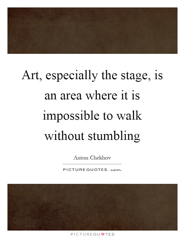 Art, especially the stage, is an area where it is impossible to walk without stumbling Picture Quote #1