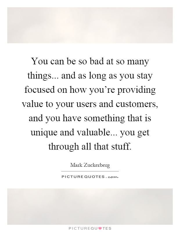 You can be so bad at so many things... and as long as you stay focused on how you're providing value to your users and customers, and you have something that is unique and valuable... you get through all that stuff Picture Quote #1
