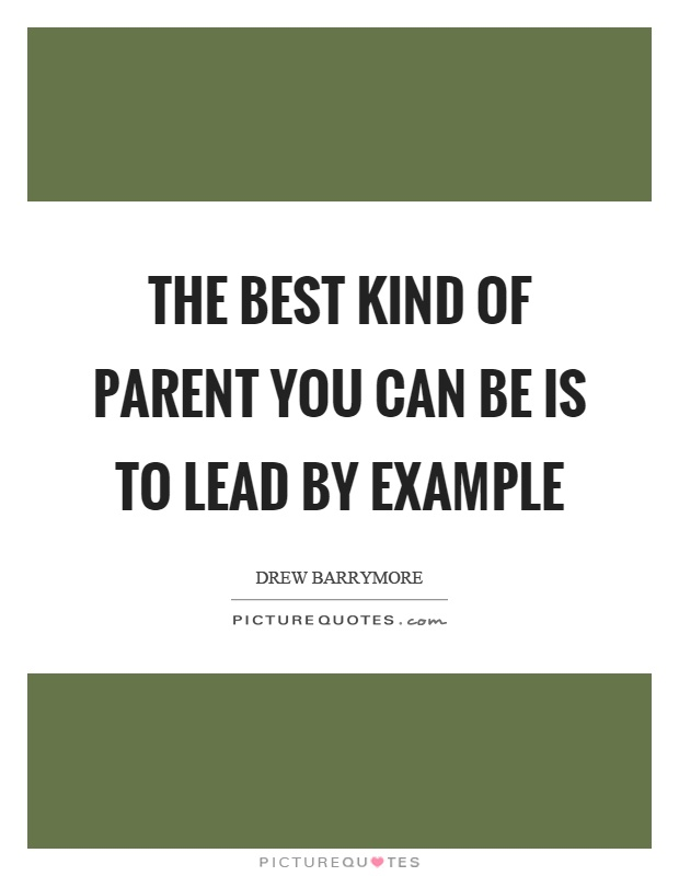 The best kind of parent you can be is to lead by example Picture Quote #1