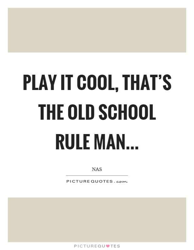 Play it cool, that's the old school rule man Picture Quote #1