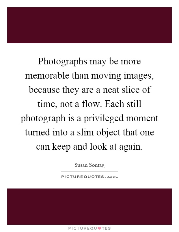 Photographs may be more memorable than moving images, because they are a neat slice of time, not a flow. Each still photograph is a privileged moment turned into a slim object that one can keep and look at again Picture Quote #1