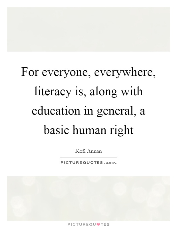 For everyone, everywhere, literacy is, along with education in general, a basic human right Picture Quote #1