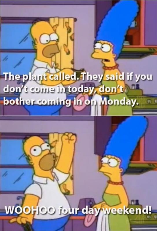 The plant called. They said if you don't come in today, don't bother coming in on Monday. Woohoo four day weekend! Picture Quote #1