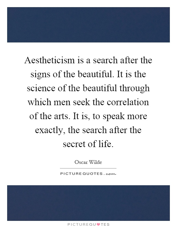 Aestheticism is a search after the signs of the beautiful. It is the science of the beautiful through which men seek the correlation of the arts. It is, to speak more exactly, the search after the secret of life Picture Quote #1