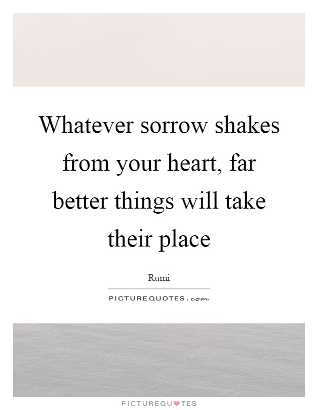 Whatever sorrow shakes from your heart, far better things will take their place Picture Quote #1