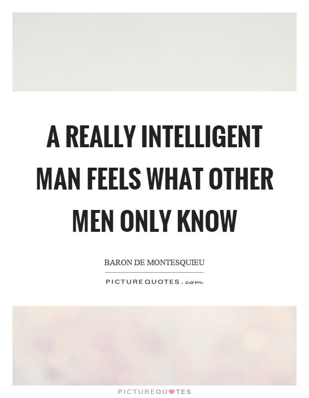 A really intelligent man feels what other men only know Picture Quote #1