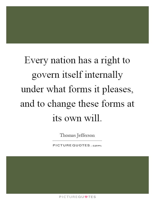 Every nation has a right to govern itself internally under what forms it pleases, and to change these forms at its own will Picture Quote #1