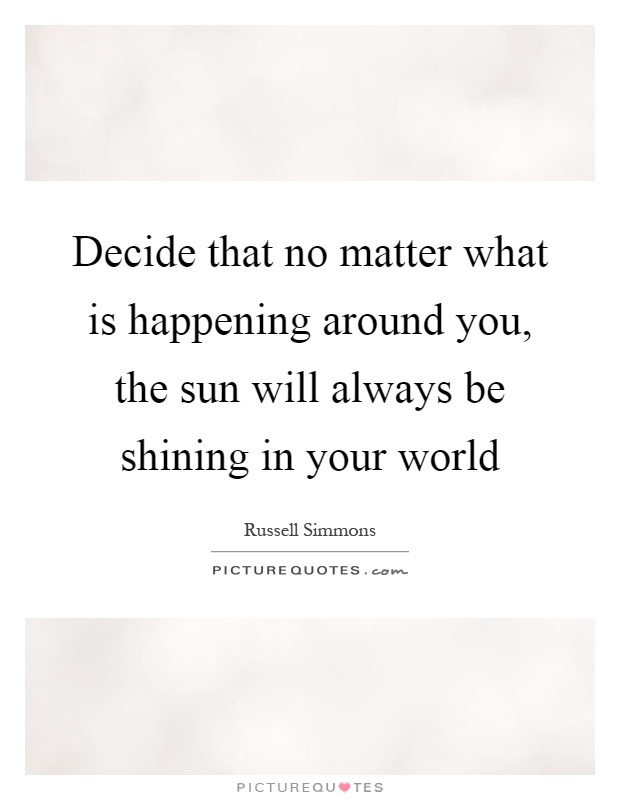 Decide that no matter what is happening around you, the sun will always be shining in your world Picture Quote #1