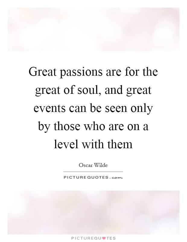 Great passions are for the great of soul, and great events can be seen only by those who are on a level with them Picture Quote #1