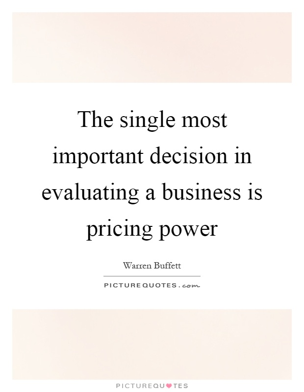 The single most important decision in evaluating a business is pricing power Picture Quote #1