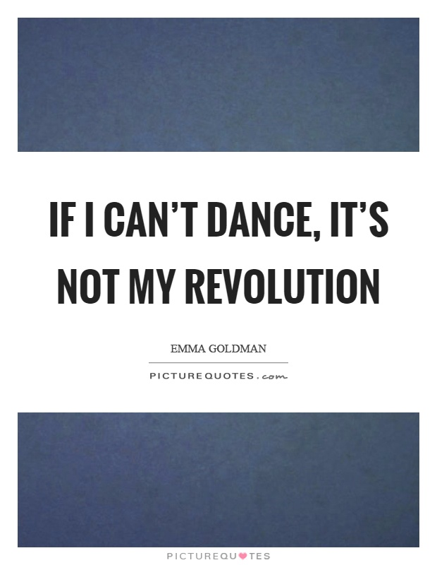 If I can't dance, it's not my revolution Picture Quote #1
