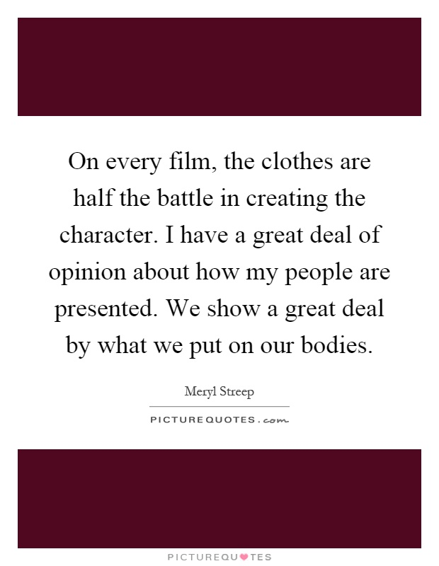 On every film, the clothes are half the battle in creating the character. I have a great deal of opinion about how my people are presented. We show a great deal by what we put on our bodies Picture Quote #1