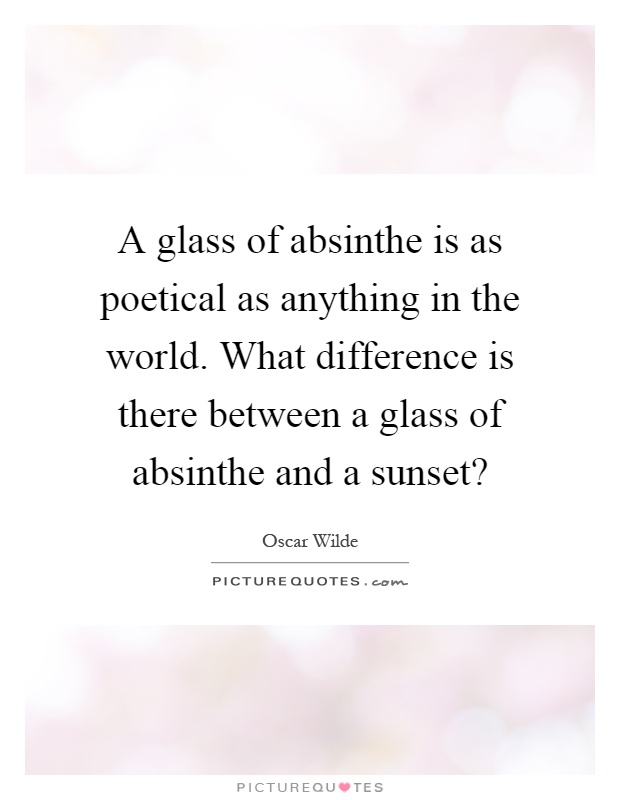 A glass of absinthe is as poetical as anything in the world. What difference is there between a glass of absinthe and a sunset? Picture Quote #1