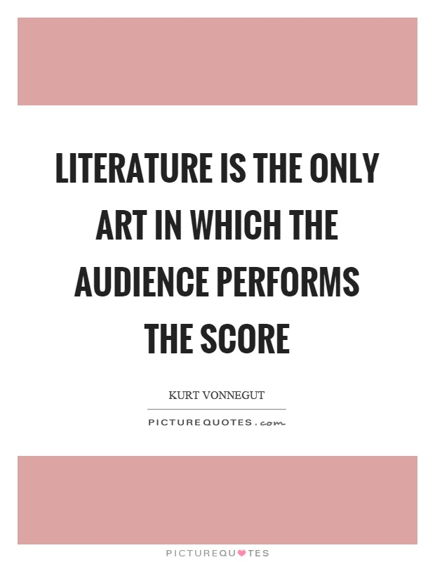 Literature is the only art in which the audience performs the score Picture Quote #1
