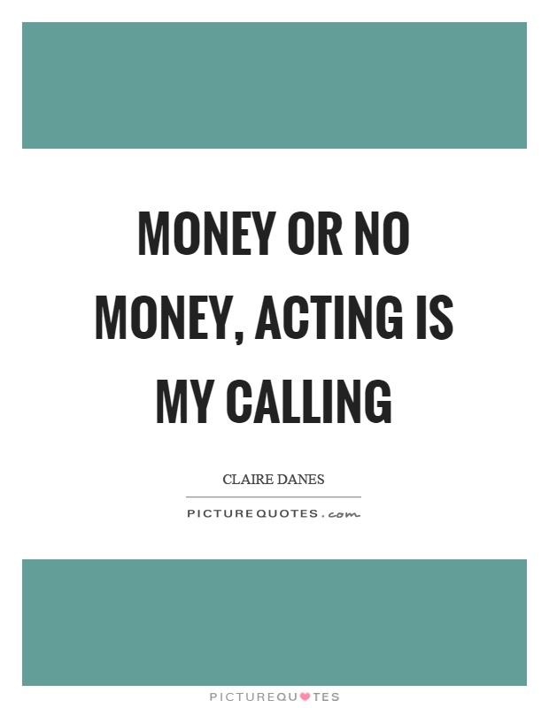 Money or no money, acting is my calling Picture Quote #1