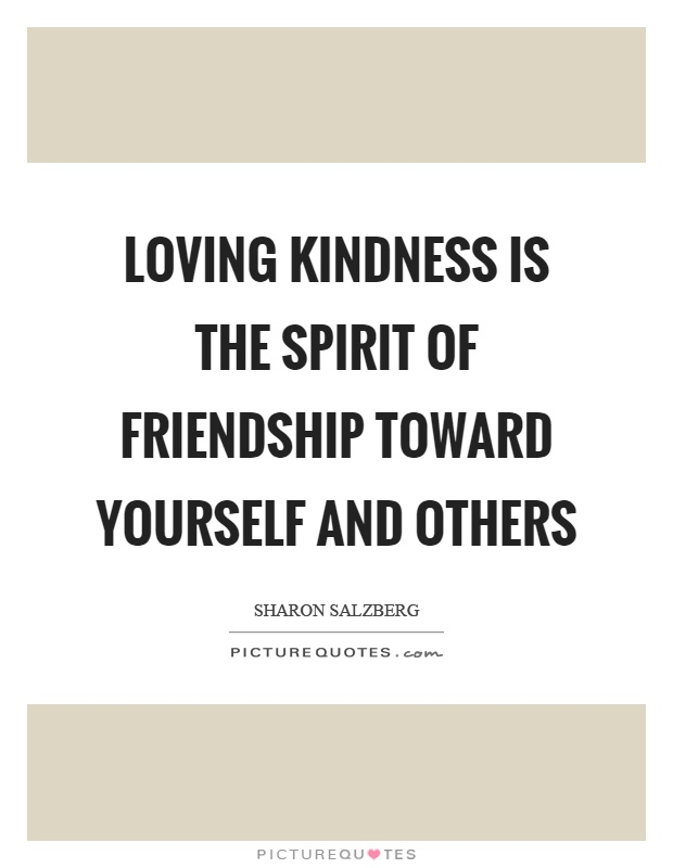 Loving kindness is the spirit of friendship toward yourself and others Picture Quote #1