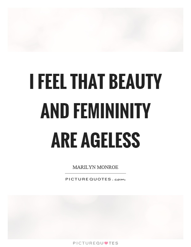 I feel that beauty and femininity are ageless Picture Quote #1