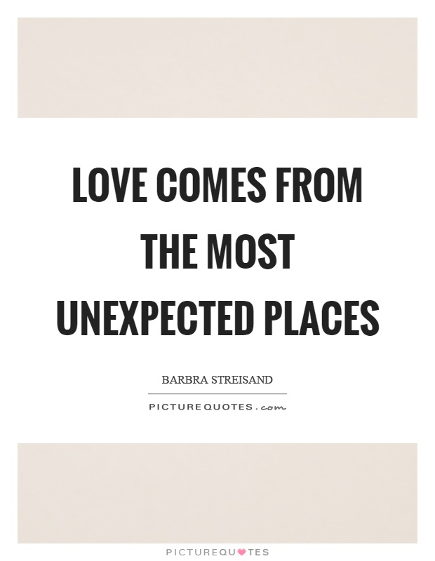 Love comes from the most unexpected places Picture Quote #1