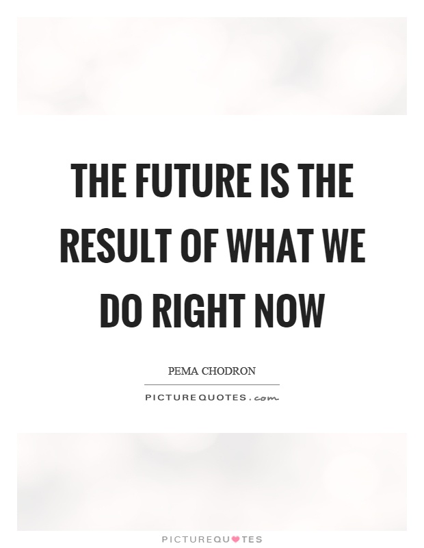 The future is the result of what we do right now Picture Quote #1
