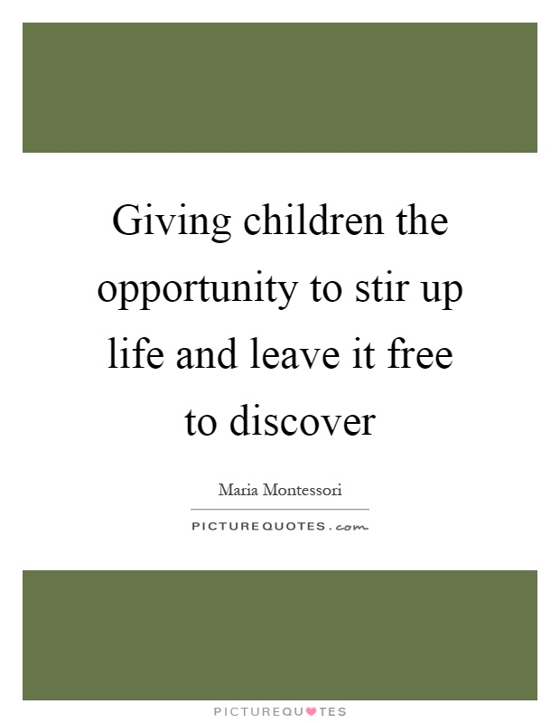Giving children the opportunity to stir up life and leave it free to discover Picture Quote #1