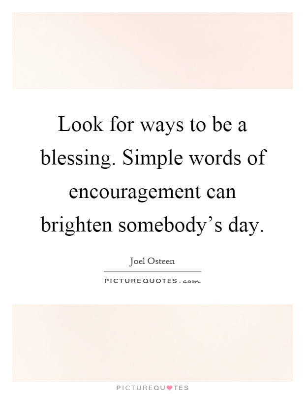 Look for ways to be a blessing. Simple words of encouragement can brighten somebody's day Picture Quote #1