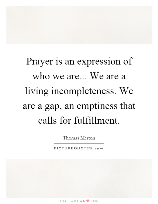 Prayer is an expression of who we are... We are a living incompleteness. We are a gap, an emptiness that calls for fulfillment Picture Quote #1
