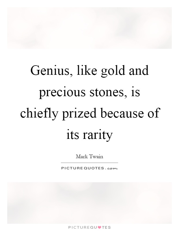 Genius, like gold and precious stones, is chiefly prized because of its rarity Picture Quote #1