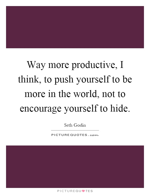 Way more productive, I think, to push yourself to be more in the world, not to encourage yourself to hide Picture Quote #1