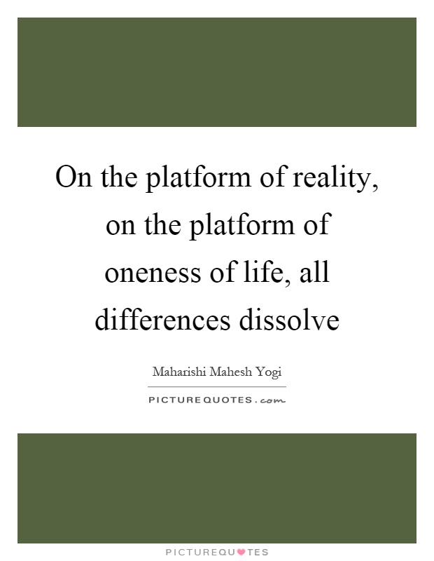 On the platform of reality, on the platform of oneness of life, all differences dissolve Picture Quote #1