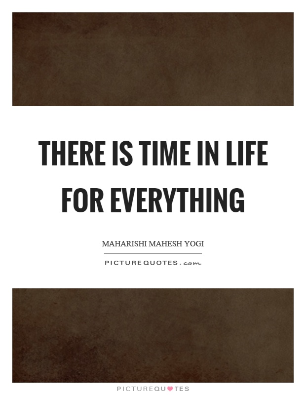 There is time in life for everything Picture Quote #1