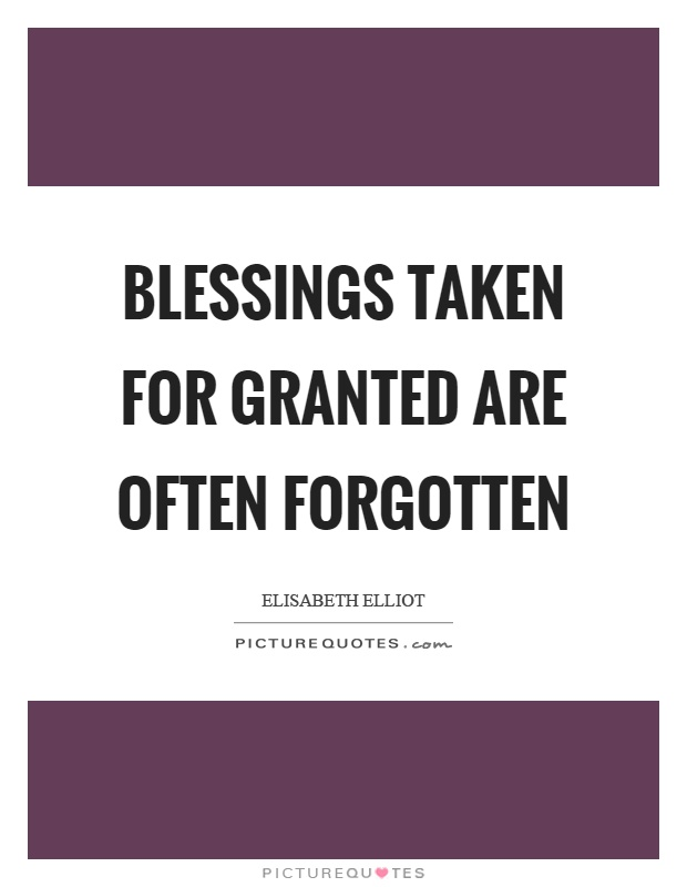 Blessings taken for granted are often forgotten Picture Quote #1
