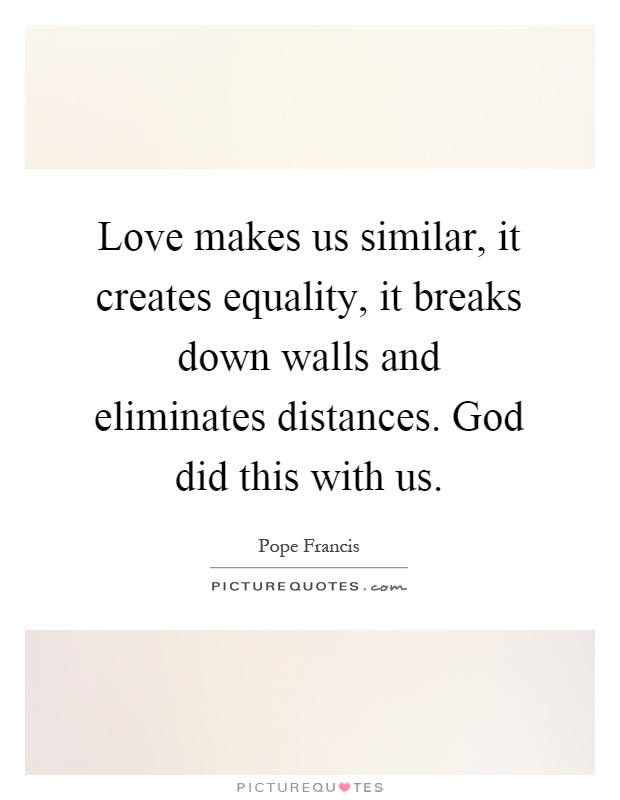 Love makes us similar, it creates equality, it breaks down walls and eliminates distances. God did this with us Picture Quote #1