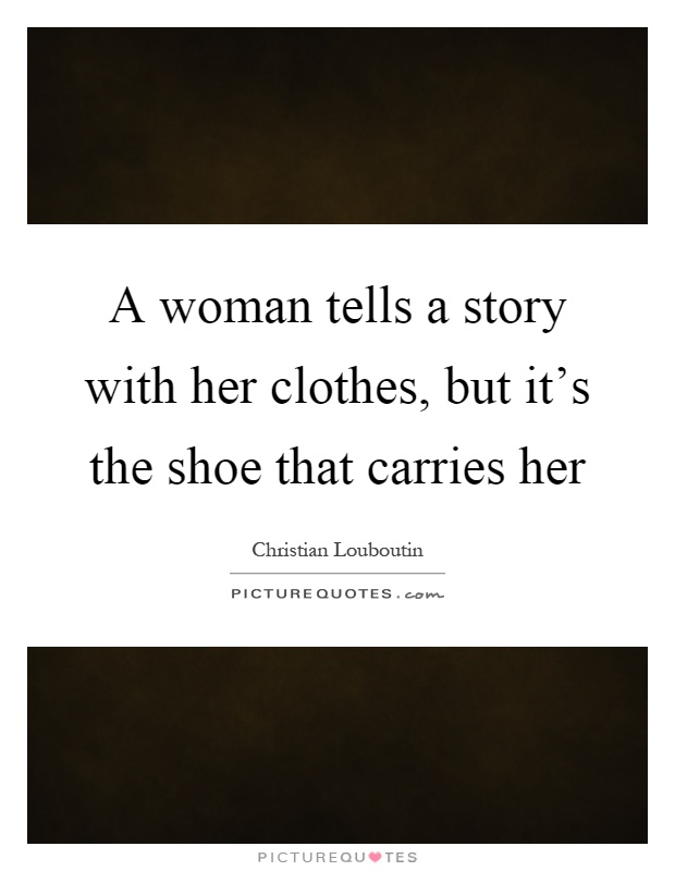 A woman tells a story with her clothes, but it's the shoe that carries her Picture Quote #1