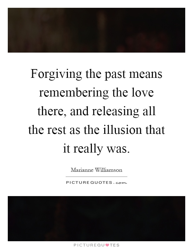 Forgiving the past means remembering the love there, and releasing all the rest as the illusion that it really was Picture Quote #1