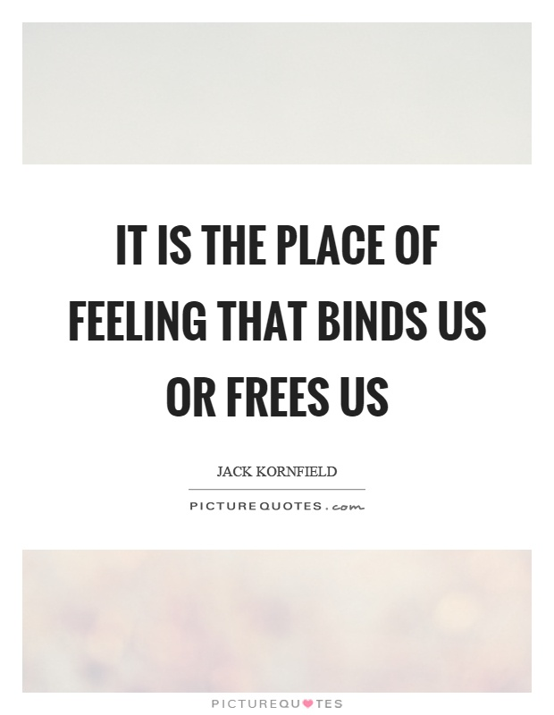 It is the place of feeling that binds us or frees us Picture Quote #1