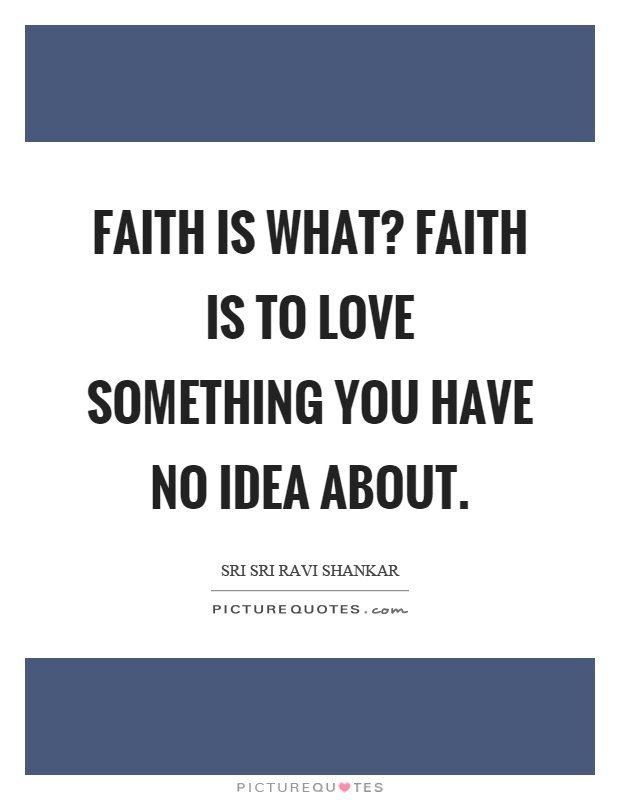 Faith is what? Faith is to love something you have no idea about Picture Quote #1