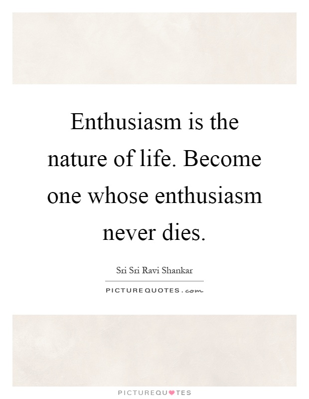 Enthusiasm is the nature of life. Become one whose enthusiasm never dies Picture Quote #1