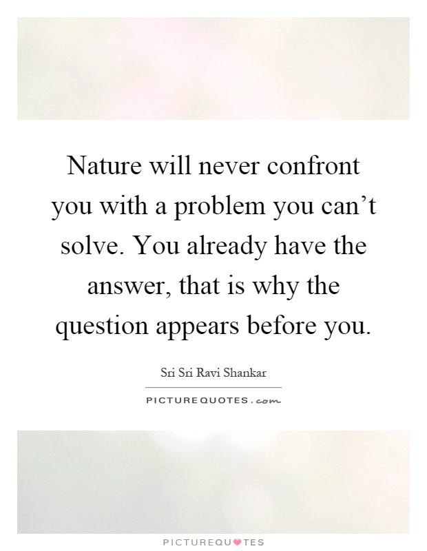 Nature will never confront you with a problem you can't solve. You already have the answer, that is why the question appears before you Picture Quote #1