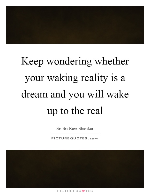 Keep wondering whether your waking reality is a dream and you will wake up to the real Picture Quote #1
